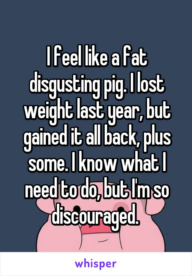 I feel like a fat disgusting pig. I lost weight last year, but gained it all back, plus some. I know what I need to do, but I'm so discouraged.