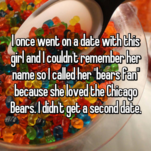 "I once went on a date with this girl and I couldn't remember her name so I called her ""bears fan"" because she loved the Chicago Bears. I didn't get a second date."