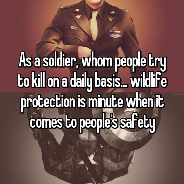 As a soldier, whom people try to kill on a daily basis... wildlife protection is minute when it comes to people's safety