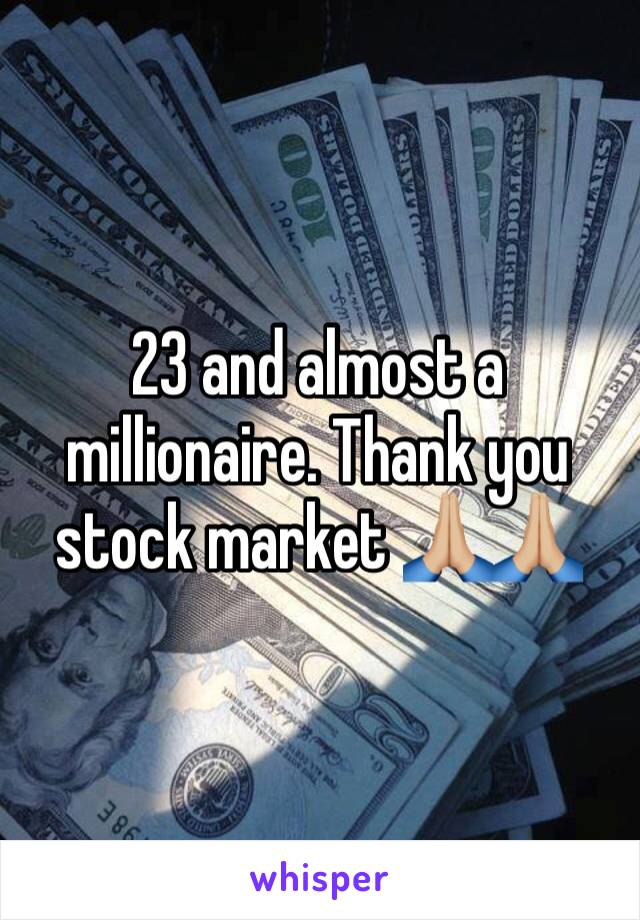 23 and almost a millionaire. Thank you stock market 🙏🏼🙏🏼