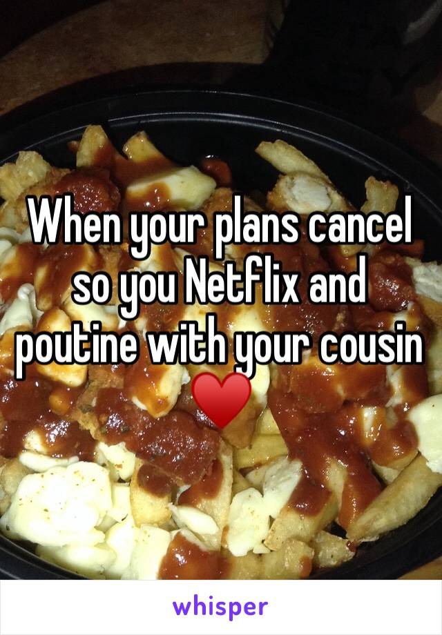When your plans cancel so you Netflix and poutine with your cousin ♥️