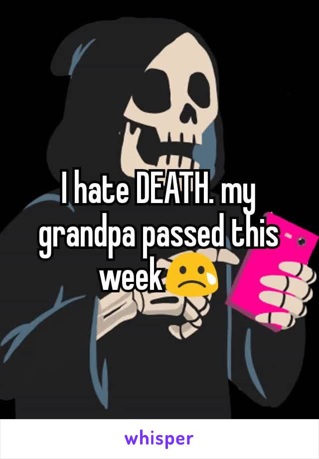 I hate DEATH. my grandpa passed this week😢