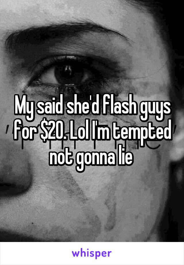 My said she'd flash guys for $20. Lol I'm tempted not gonna lie