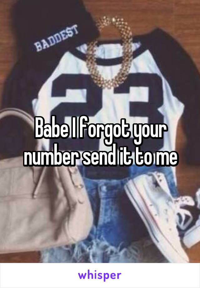 Babe I forgot your number send it to me