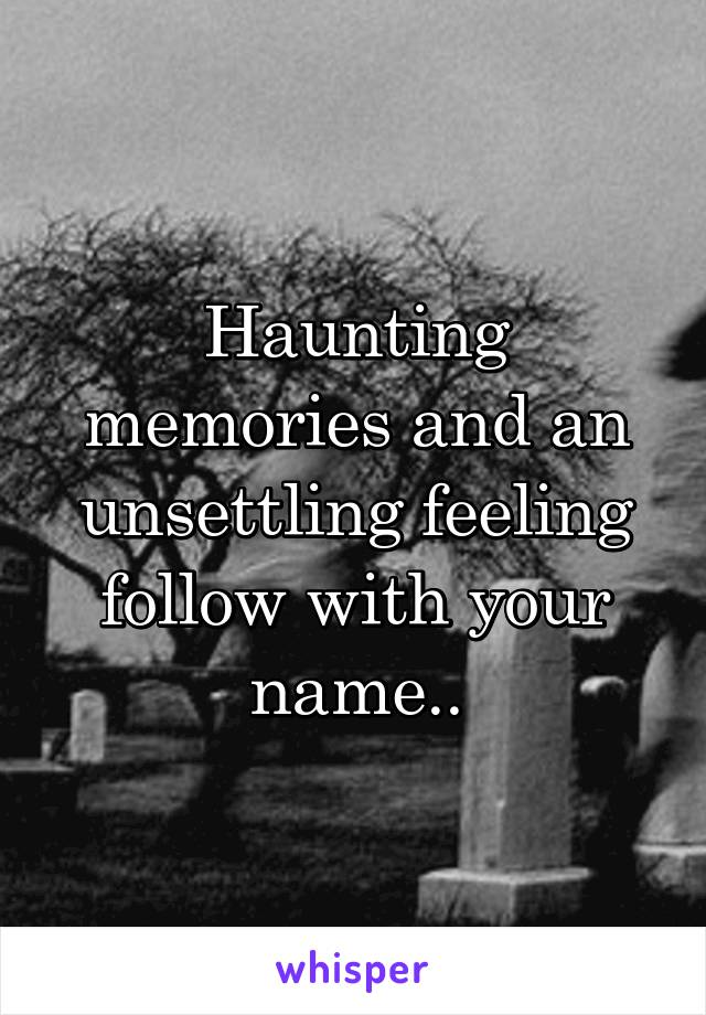 Haunting memories and an unsettling feeling follow with your name..
