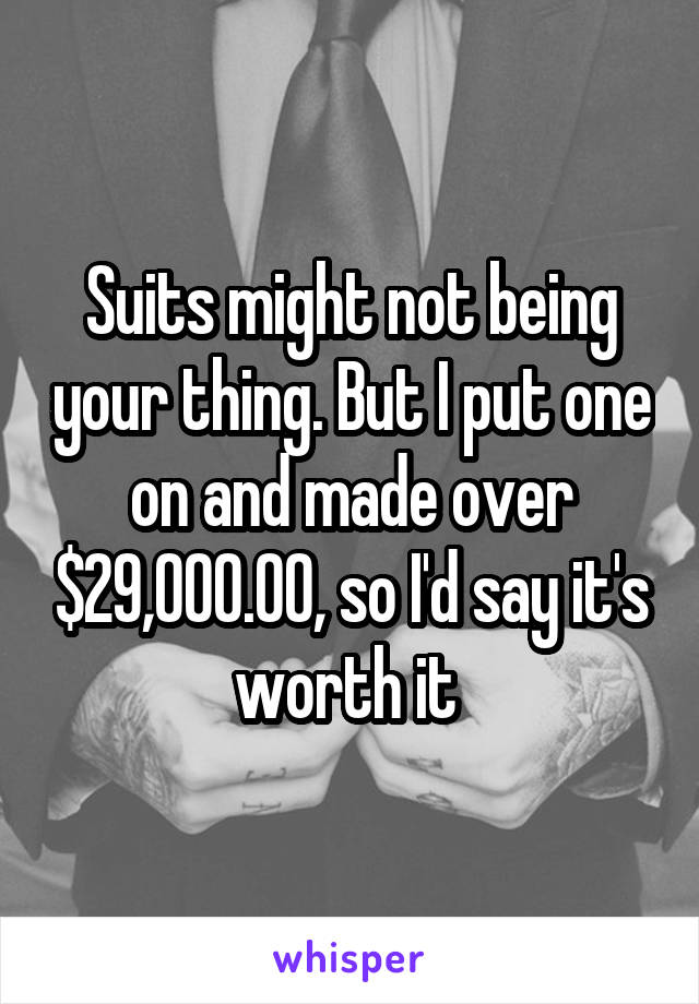 Suits might not being your thing. But I put one on and made over $29,000.00, so I'd say it's worth it