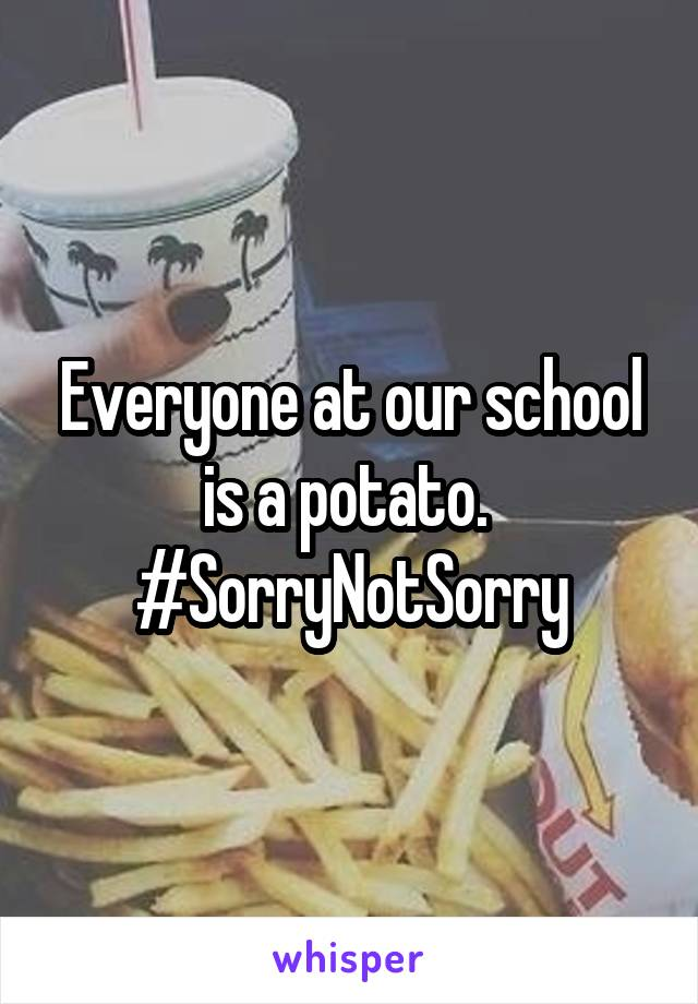 Everyone at our school is a potato.  #SorryNotSorry
