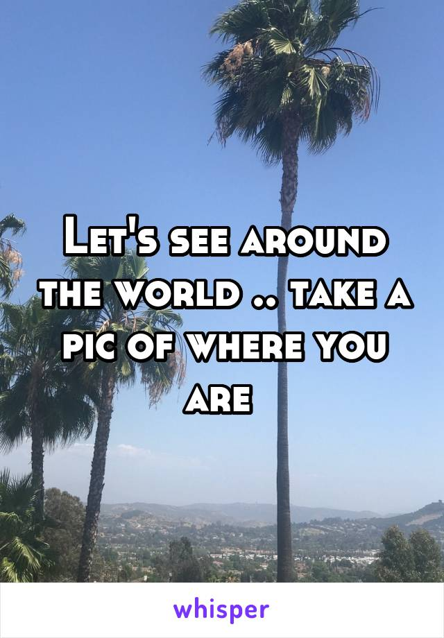 Let's see around the world .. take a pic of where you are