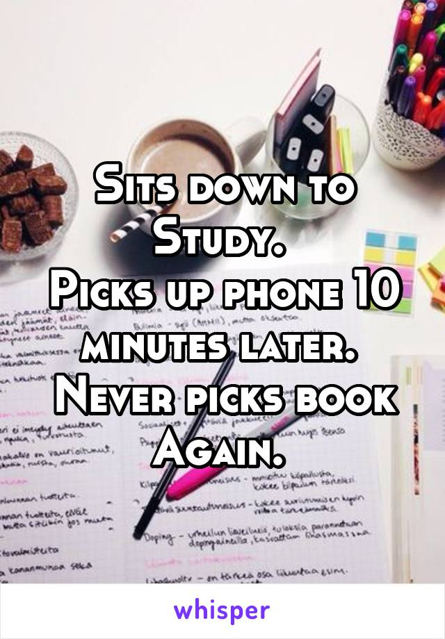 Sits down to Study.  Picks up phone 10 minutes later.  Never picks book Again.