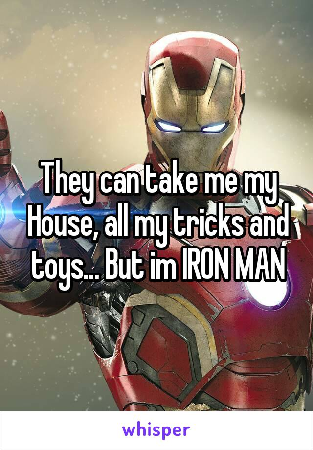 They can take me my House, all my tricks and toys... But im IRON MAN
