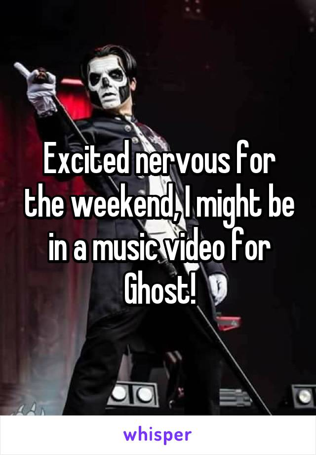 Excited nervous for the weekend, I might be in a music video for Ghost!
