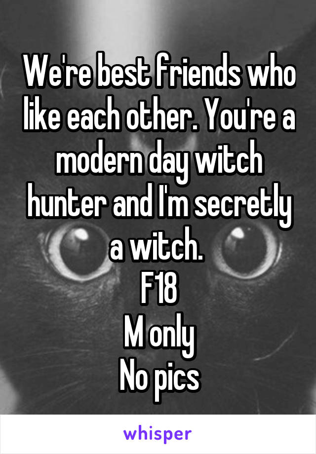We're best friends who like each other. You're a modern day witch hunter and I'm secretly a witch.  F18 M only No pics