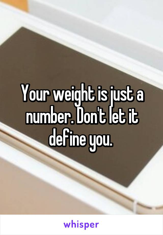 Your weight is just a number. Don't let it define you.