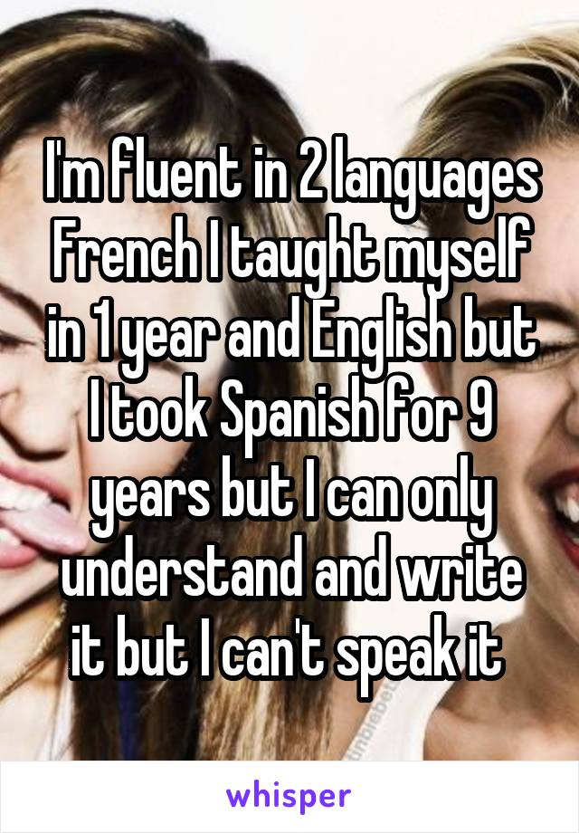 I'm fluent in 2 languages French I taught myself in 1 year and English but I took Spanish for 9 years but I can only understand and write it but I can't speak it