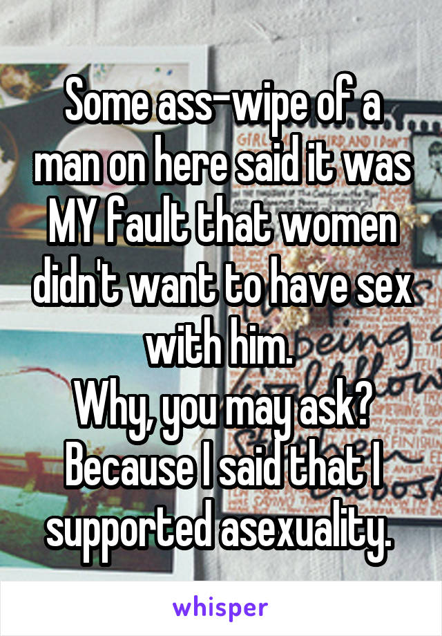 Some ass-wipe of a man on here said it was MY fault that women didn't want to have sex with him.  Why, you may ask? Because I said that I supported asexuality.