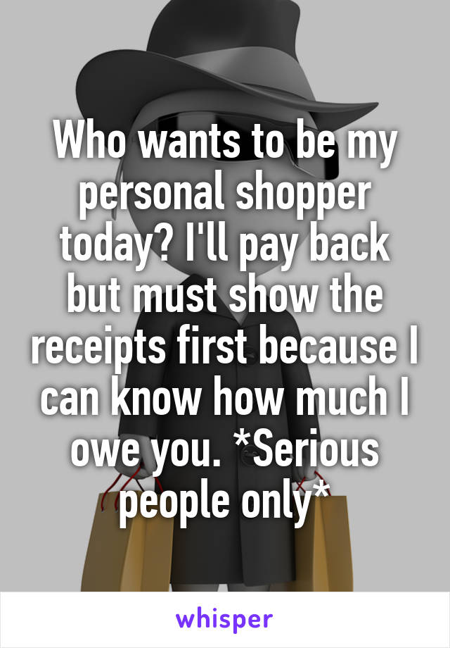 Who wants to be my personal shopper today? I'll pay back but must show the receipts first because I can know how much I owe you. *Serious people only*