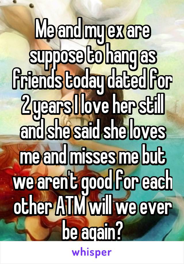 Me and my ex are suppose to hang as friends today dated for 2 years I love her still and she said she loves me and misses me but we aren't good for each other ATM will we ever be again?