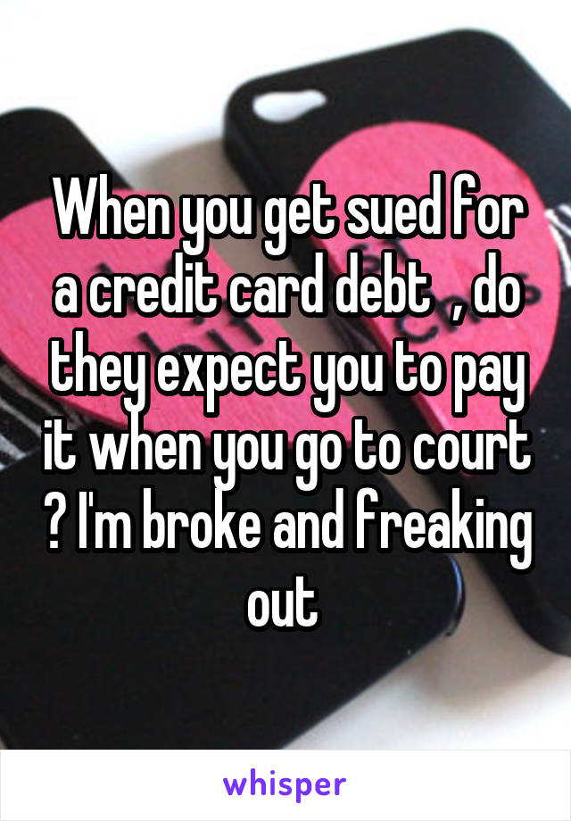 When you get sued for a credit card debt  , do they expect you to pay it when you go to court ? I'm broke and freaking out