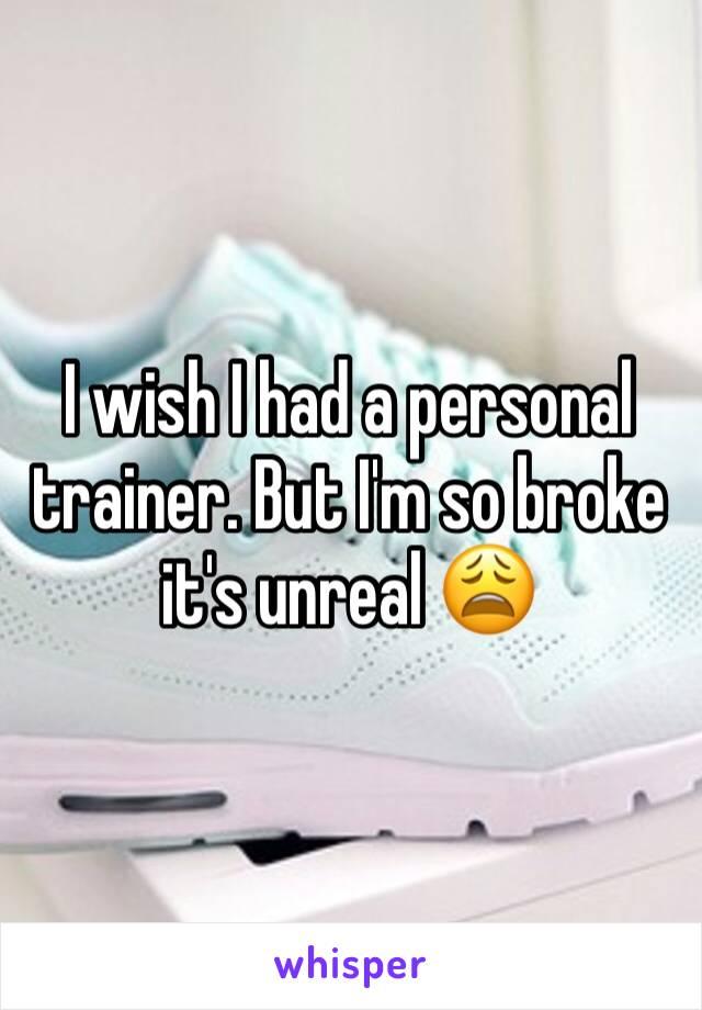 I wish I had a personal trainer. But I'm so broke it's unreal 😩