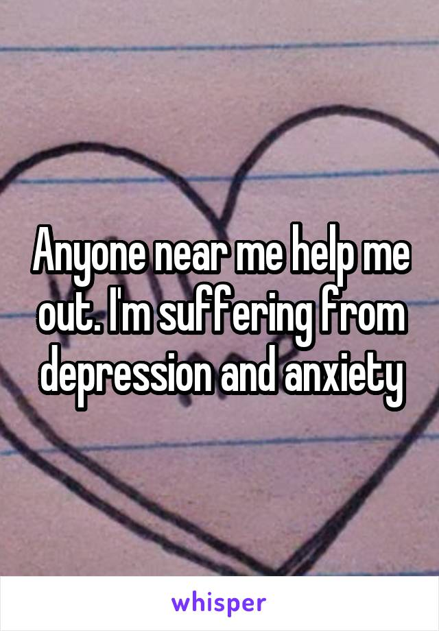 Anyone near me help me out. I'm suffering from depression and anxiety
