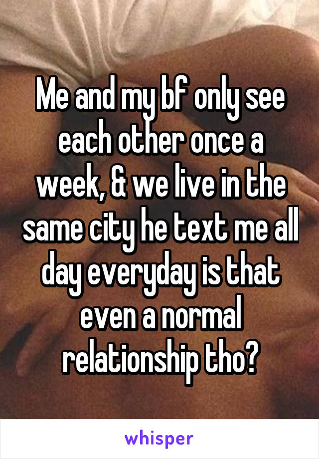 Me and my bf only see each other once a week, & we live in the same city he text me all day everyday is that even a normal relationship tho?