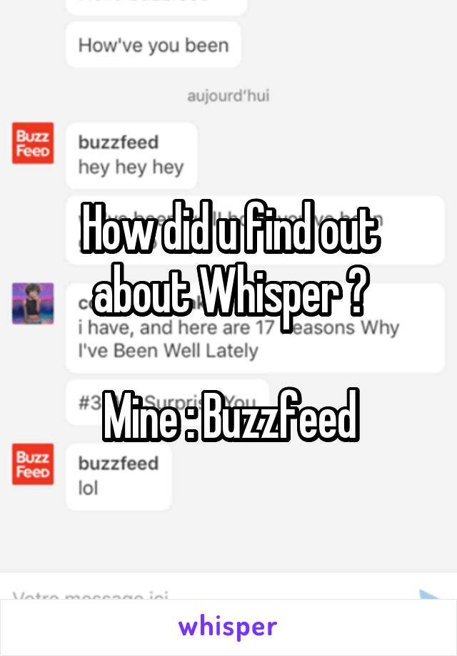 How did u find out about Whisper ?   Mine : Buzzfeed