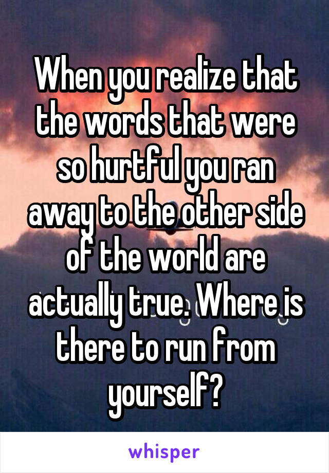 When you realize that the words that were so hurtful you ran away to the other side of the world are actually true. Where is there to run from yourself?