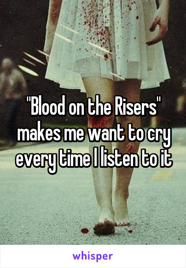 """Blood on the Risers"" makes me want to cry every time I listen to it"