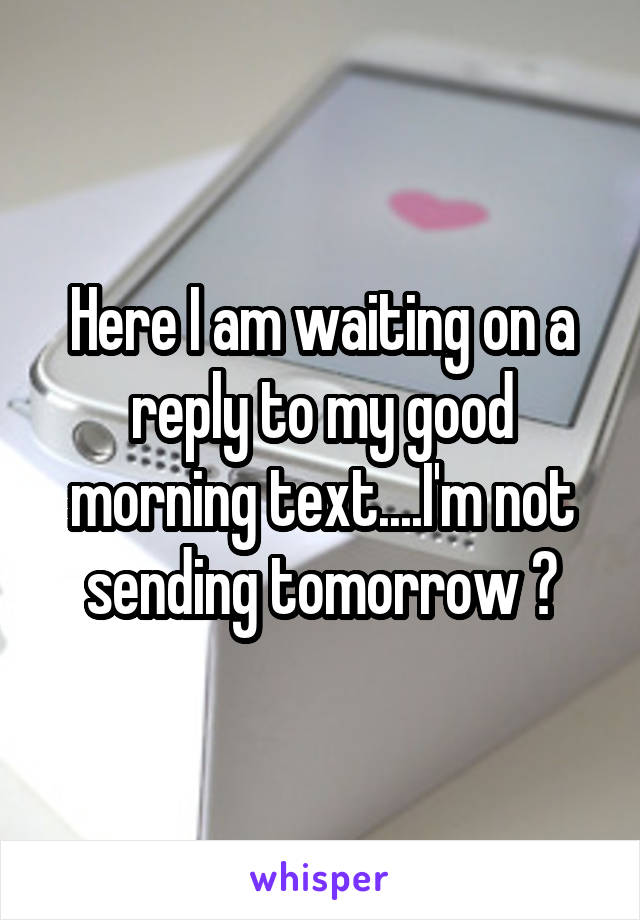 Here I am waiting on a reply to my good morning text....I'm not sending tomorrow 😏