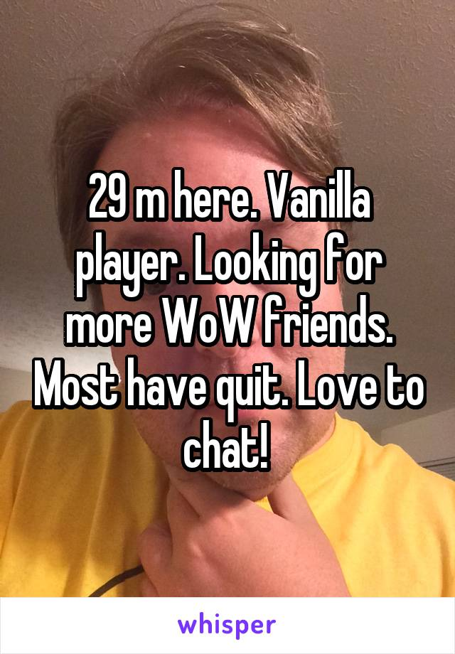 29 m here. Vanilla player. Looking for more WoW friends. Most have quit. Love to chat!