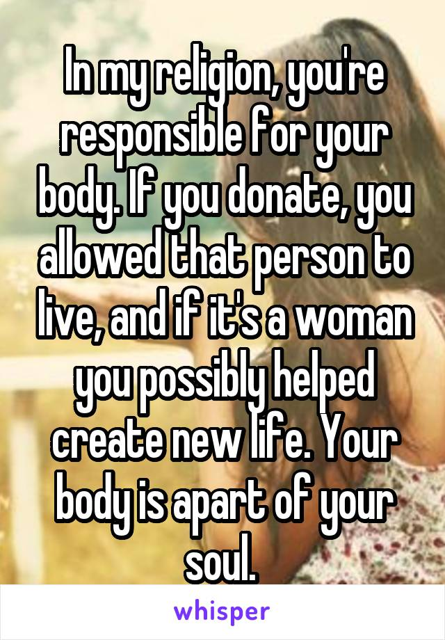 In my religion, you're responsible for your body. If you donate, you allowed that person to live, and if it's a woman you possibly helped create new life. Your body is apart of your soul.