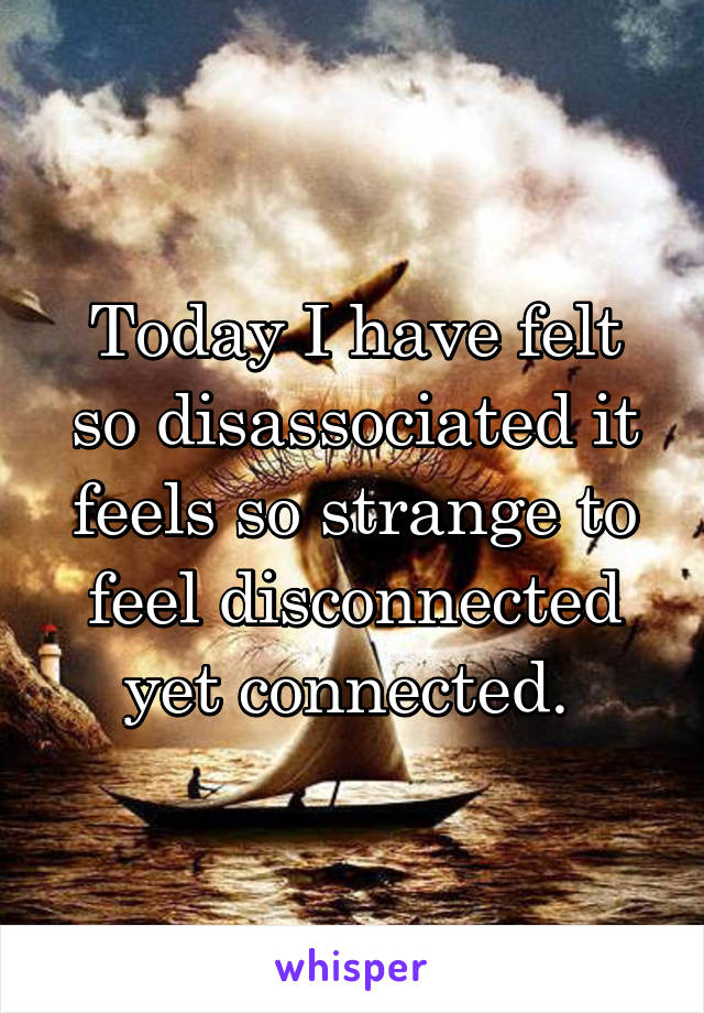 Today I have felt so disassociated it feels so strange to feel disconnected yet connected.