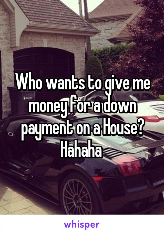 Who wants to give me money for a down payment on a House? Hahaha