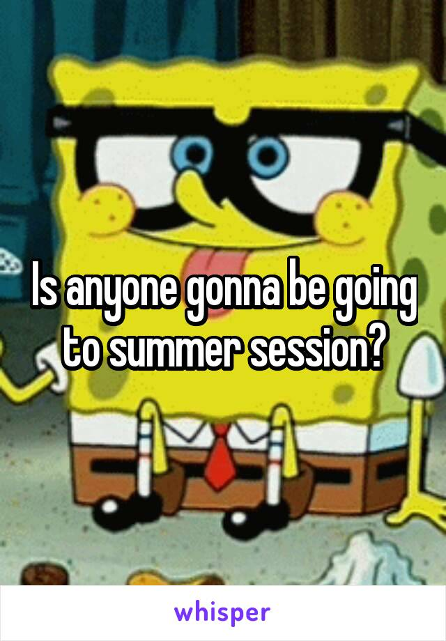 Is anyone gonna be going to summer session?