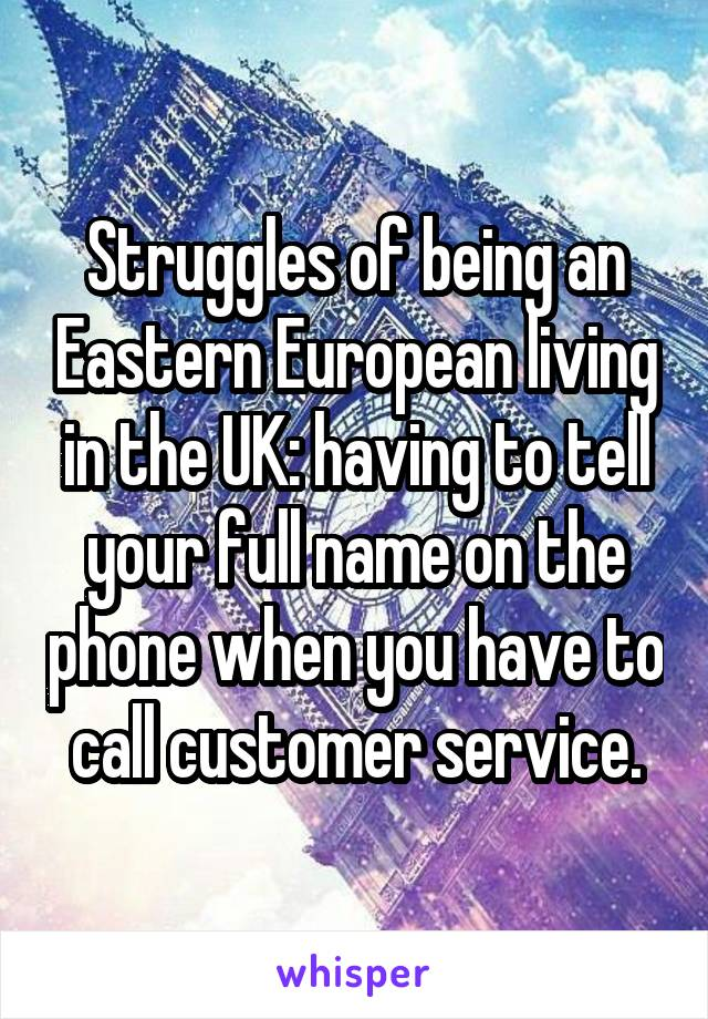 Struggles of being an Eastern European living in the UK: having to tell your full name on the phone when you have to call customer service.