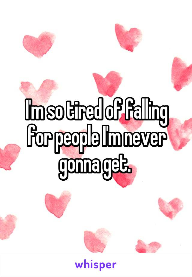 I'm so tired of falling for people I'm never gonna get.