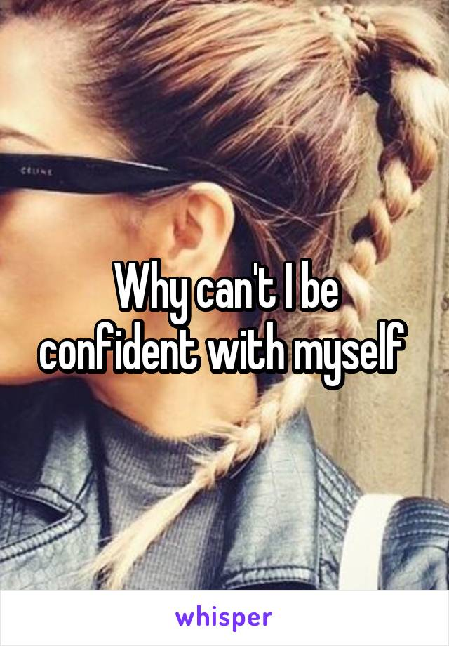 Why can't I be confident with myself