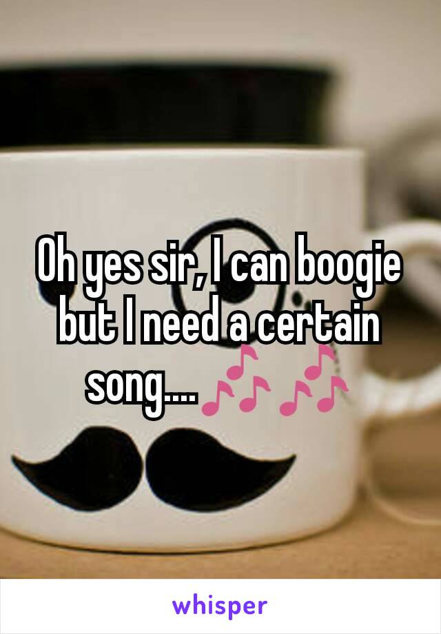 Oh yes sir, I can boogie but I need a certain song....🎶🎶