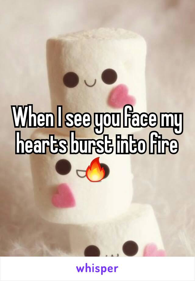 When I see you face my hearts burst into fire 🔥