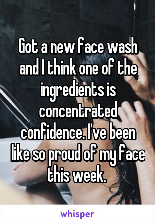 Got a new face wash and I think one of the ingredients is concentrated confidence. I've been like so proud of my face this week.