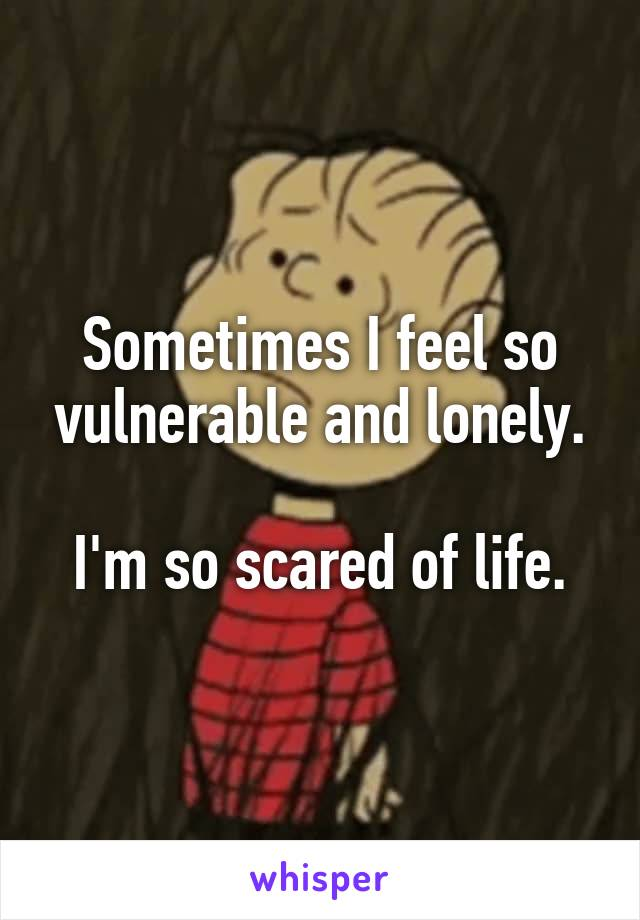 Sometimes I feel so vulnerable and lonely.   I'm so scared of life.