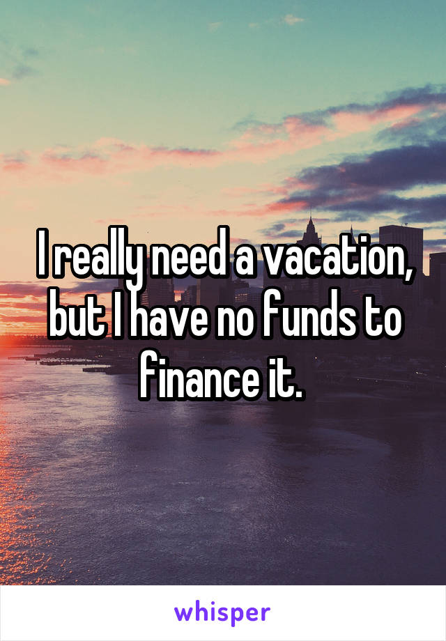 I really need a vacation, but I have no funds to finance it.