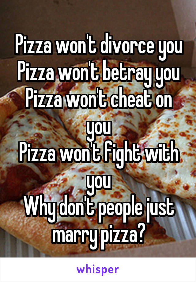 Pizza won't divorce you Pizza won't betray you Pizza won't cheat on you Pizza won't fight with you Why don't people just marry pizza🍕