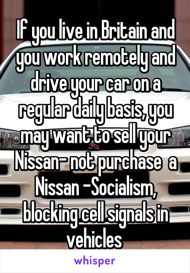 If you live in Britain and you work remotely and drive your car on a regular daily basis, you may want to sell your Nissan- not purchase  a Nissan -Socialism, blocking cell signals in vehicles
