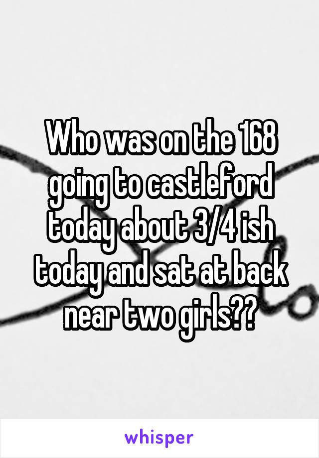 Who was on the 168 going to castleford today about 3/4 ish today and sat at back near two girls??