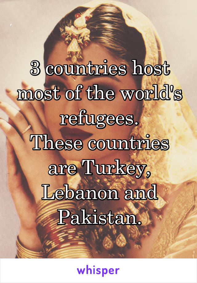 3 countries host most of the world's refugees. These countries are Turkey, Lebanon and Pakistan.