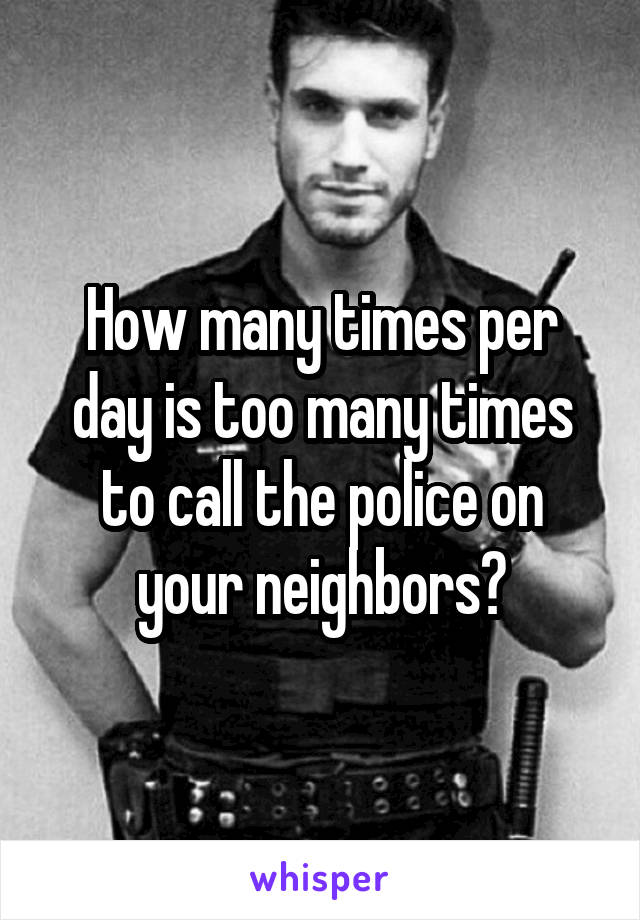 How many times per day is too many times to call the police on your neighbors?