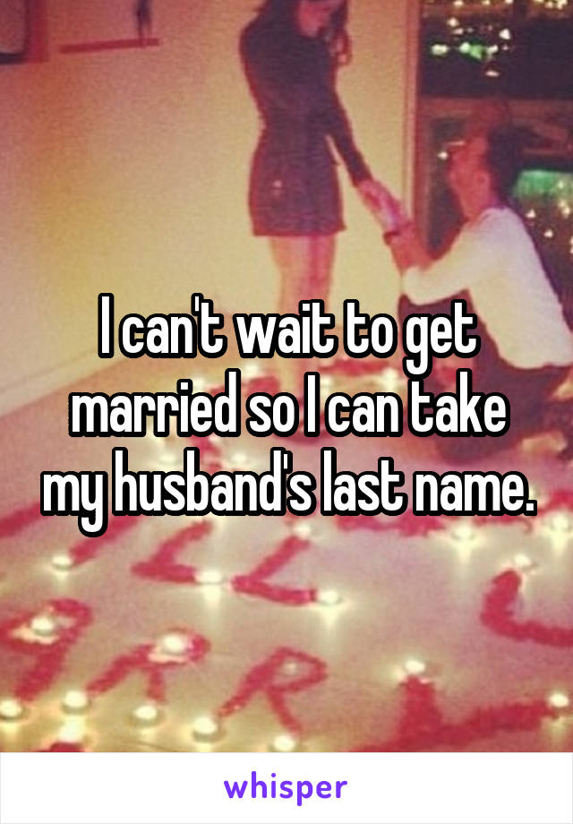I can't wait to get married so I can take my husband's last name.