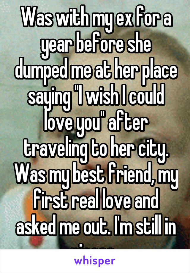 "Was with my ex for a year before she dumped me at her place saying ""I wish I could love you"" after traveling to her city. Was my best friend, my first real love and asked me out. I'm still in pieces."