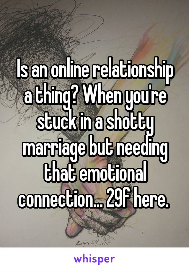 Is an online relationship a thing? When you're stuck in a shotty marriage but needing that emotional connection... 29f here.